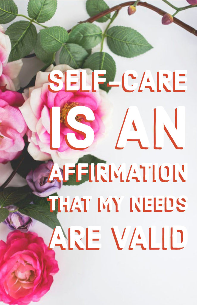 Self-care is an affirmation that my needs are valid